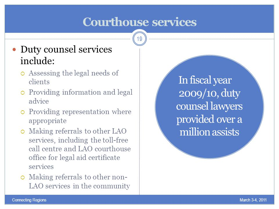 Courthouse services Duty counsel services include:  Assessing the legal needs of clients  Providing information and legal advice  Providing representation where appropriate  Making referrals to other LAO services, including the toll-free call centre and LAO courthouse office for legal aid certificate services  Making referrals to other non- LAO services in the community March 3-4, 2011Connecting Regions 19 In fiscal year 2009/10, duty counsel lawyers provided over a million assists
