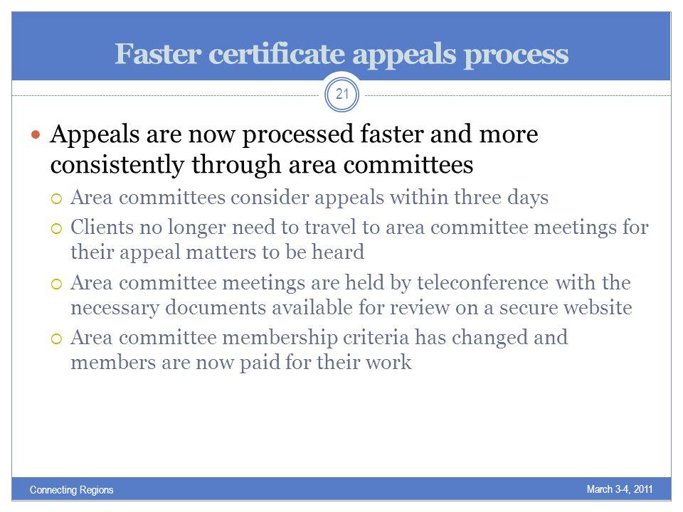 Faster certificate appeals process Appeals are now processed faster and more consistently through area committees  Area committees consider appeals within three days  Clients no longer need to travel to area committee meetings for their appeal matters to be heard  Area committee meetings are held by teleconference with the necessary documents available for review on a secure website  Area committee membership criteria has changed and members are now paid for their work March 3-4, 2011 21 Connecting Regions