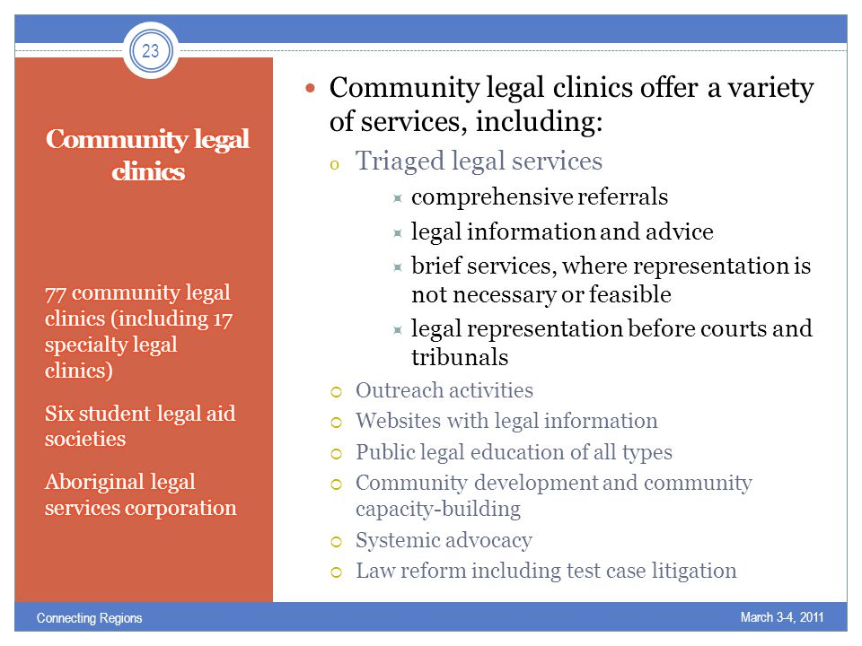 Community legal clinics offer a variety of services, including: o Triaged legal services  comprehensive referrals  legal information and advice  brief services, where representation is not necessary or feasible  legal representation before courts and tribunals  Outreach activities  Websites with legal information  Public legal education of all types  Community development and community capacity-building  Systemic advocacy  Law reform including test case litigation March 3-4, 2011 23 Connecting Regions