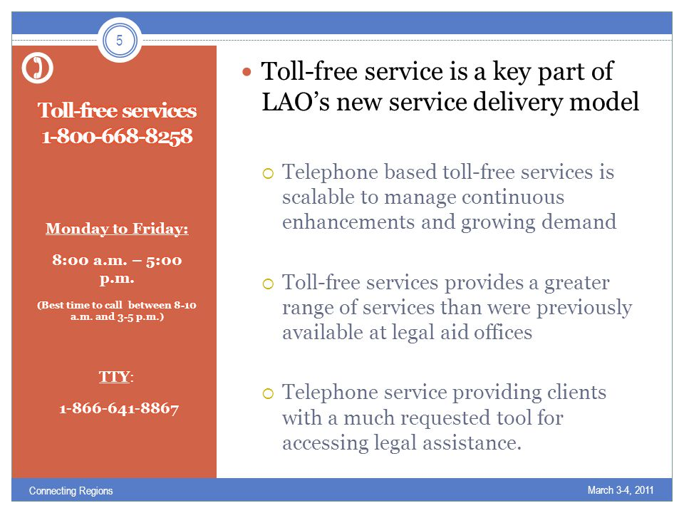 Toll-free service is a key part of LAO's new service delivery model  Telephone based toll-free services is scalable to manage continuous enhancements and growing demand  Toll-free services provides a greater range of services than were previously available at legal aid offices  Telephone service providing clients with a much requested tool for accessing legal assistance.