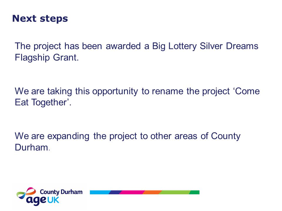 Next steps The project has been awarded a Big Lottery Silver Dreams Flagship Grant. We are taking this opportunity to rename the project 'Come Eat Tog
