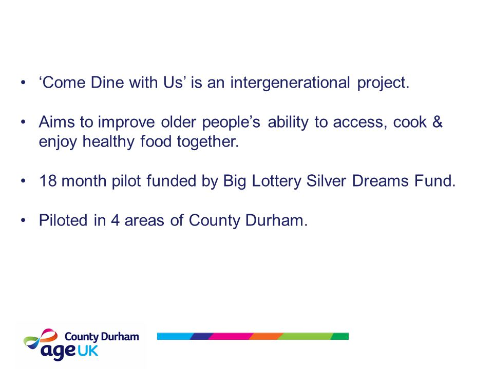 'Come Dine with Us' is an intergenerational project. Aims to improve older people's ability to access, cook & enjoy healthy food together. 18 month pi