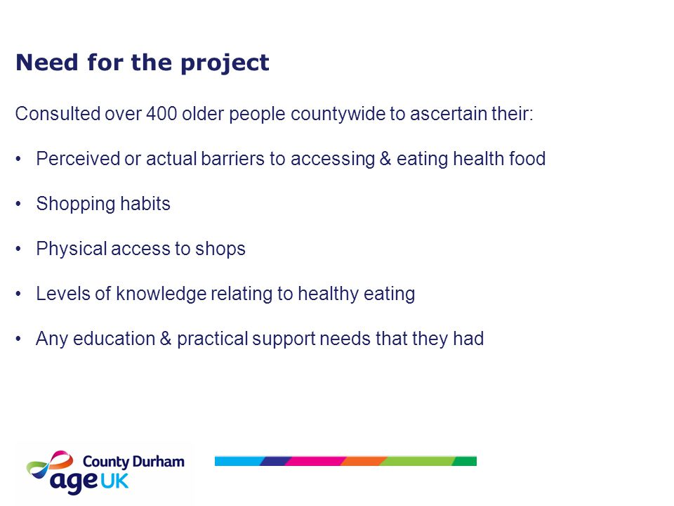 Need for the project Consulted over 400 older people countywide to ascertain their: Perceived or actual barriers to accessing & eating health food Shopping habits Physical access to shops Levels of knowledge relating to healthy eating Any education & practical support needs that they had