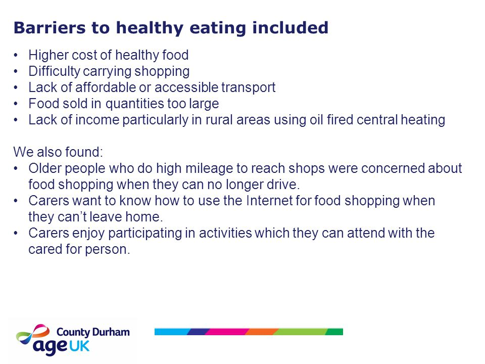 Barriers to healthy eating included Higher cost of healthy food Difficulty carrying shopping Lack of affordable or accessible transport Food sold in q