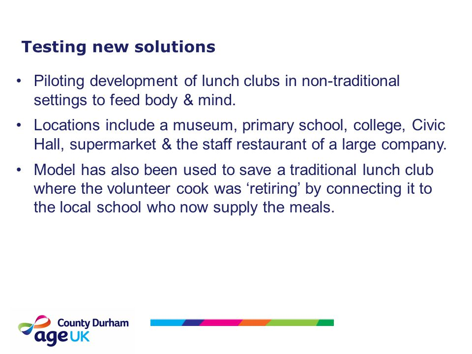 Testing new solutions Piloting development of lunch clubs in non-traditional settings to feed body & mind. Locations include a museum, primary school,