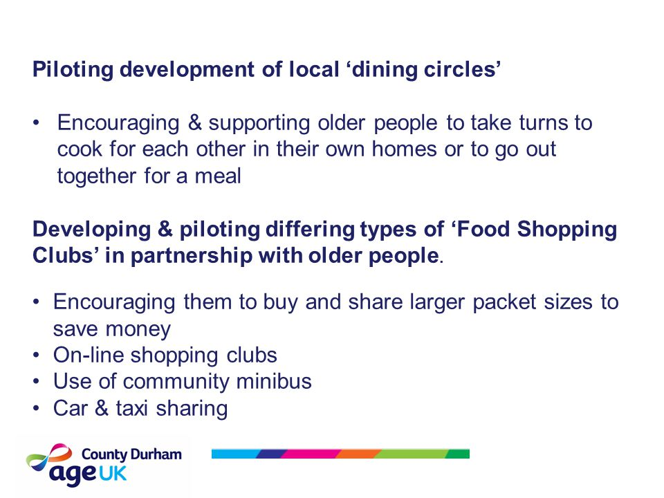 Piloting development of local 'dining circles' Encouraging & supporting older people to take turns to cook for each other in their own homes or to go out together for a meal Developing & piloting differing types of 'Food Shopping Clubs' in partnership with older people.