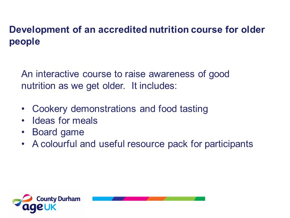 Development of an accredited nutrition course for older people An interactive course to raise awareness of good nutrition as we get older.