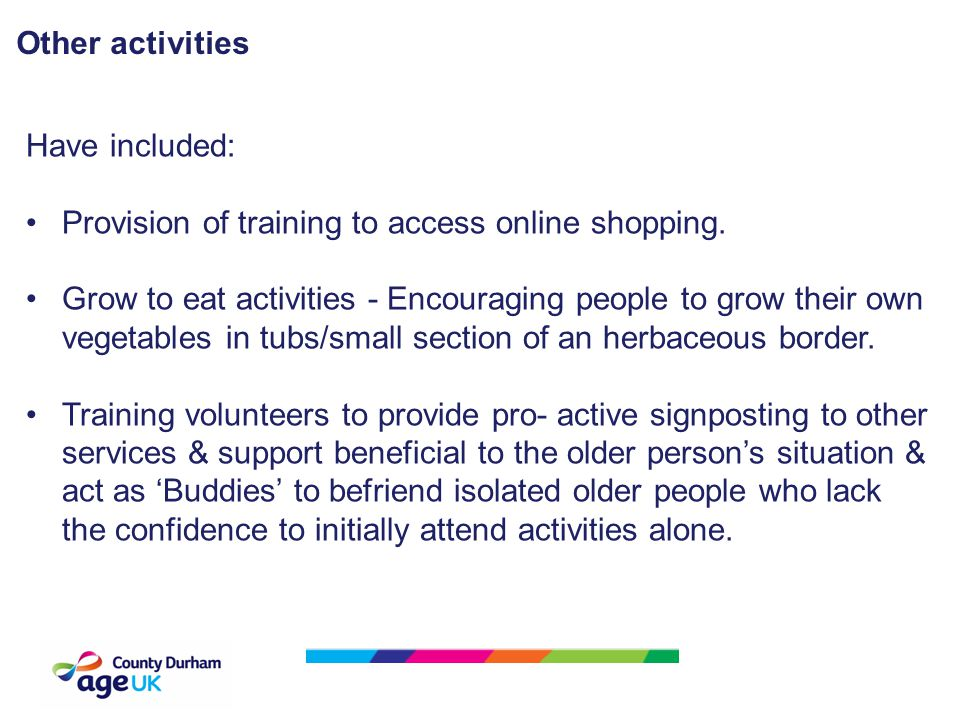 Have included: Provision of training to access online shopping. Grow to eat activities - Encouraging people to grow their own vegetables in tubs/small