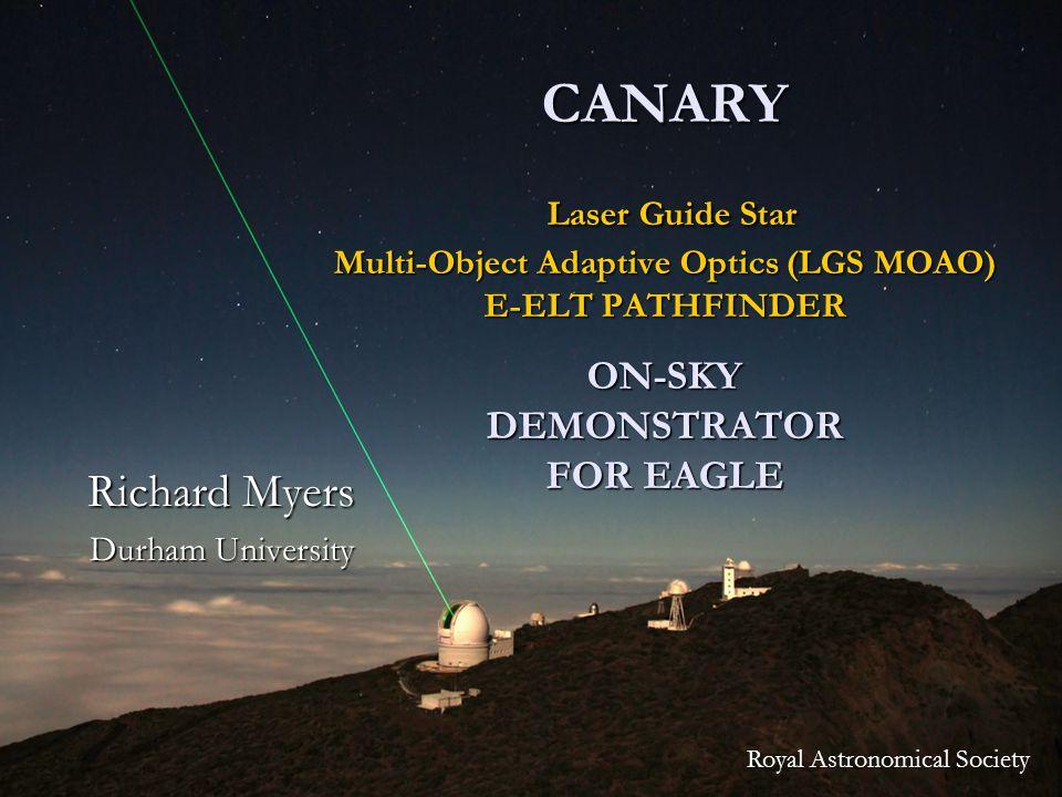 1 CANARY Laser Guide Star Multi-Object Adaptive Optics (LGS MOAO) E-ELT PATHFINDER ON-SKY DEMONSTRATOR FOR EAGLE Richard Myers Durham University Royal Astronomical Society