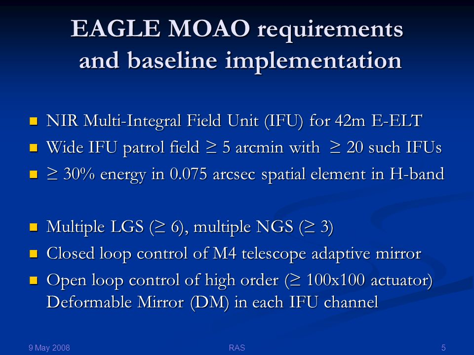 9 May 2008 5RAS EAGLE MOAO requirements and baseline implementation NIR Multi-Integral Field Unit (IFU) for 42m E-ELT NIR Multi-Integral Field Unit (IFU) for 42m E-ELT Wide IFU patrol field ≥ 5 arcmin with ≥ 20 such IFUs Wide IFU patrol field ≥ 5 arcmin with ≥ 20 such IFUs ≥ 30% energy in 0.075 arcsec spatial element in H-band ≥ 30% energy in 0.075 arcsec spatial element in H-band Multiple LGS (≥ 6), multiple NGS (≥ 3) Multiple LGS (≥ 6), multiple NGS (≥ 3) Closed loop control of M4 telescope adaptive mirror Closed loop control of M4 telescope adaptive mirror Open loop control of high order (≥ 100x100 actuator) Deformable Mirror (DM) in each IFU channel Open loop control of high order (≥ 100x100 actuator) Deformable Mirror (DM) in each IFU channel
