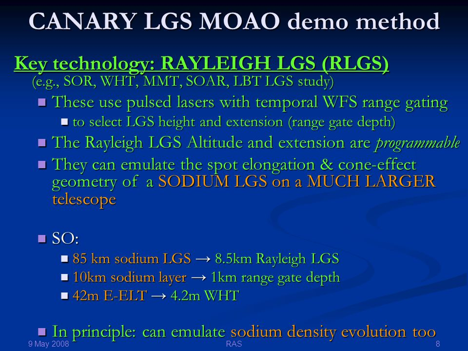 9 May 2008 8RAS CANARY LGS MOAO demo method Key technology: RAYLEIGH LGS (RLGS) (e.g., SOR, WHT, MMT, SOAR, LBT LGS study) These use pulsed lasers with temporal WFS range gating These use pulsed lasers with temporal WFS range gating to select LGS height and extension (range gate depth) to select LGS height and extension (range gate depth) The Rayleigh LGS Altitude and extension are programmable The Rayleigh LGS Altitude and extension are programmable They can emulate the spot elongation & cone-effect geometry of a SODIUM LGS on a MUCH LARGER telescope They can emulate the spot elongation & cone-effect geometry of a SODIUM LGS on a MUCH LARGER telescope SO: SO: 85 km sodium LGS → 8.5km Rayleigh LGS 85 km sodium LGS → 8.5km Rayleigh LGS 10km sodium layer → 1km range gate depth 10km sodium layer → 1km range gate depth 42m E-ELT → 4.2m WHT 42m E-ELT → 4.2m WHT In principle: can emulate sodium density evolution too In principle: can emulate sodium density evolution too