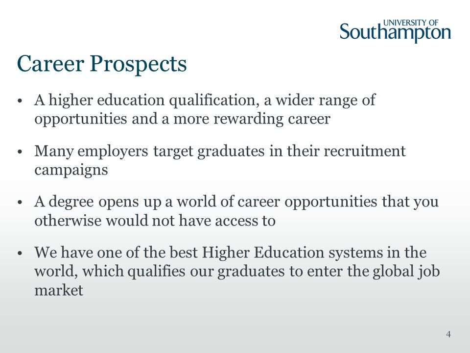 Career Prospects A higher education qualification, a wider range of opportunities and a more rewarding career Many employers target graduates in their recruitment campaigns A degree opens up a world of career opportunities that you otherwise would not have access to We have one of the best Higher Education systems in the world, which qualifies our graduates to enter the global job market 4