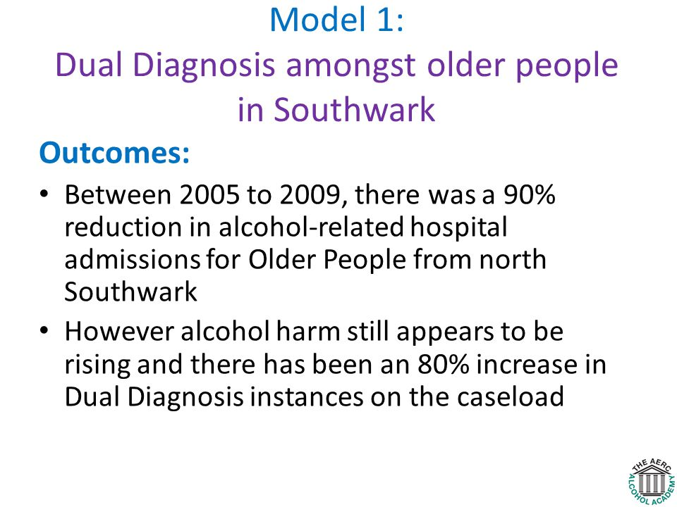 Model 1: Dual Diagnosis amongst older people in Southwark Outcomes: Between 2005 to 2009, there was a 90% reduction in alcohol-related hospital admissions for Older People from north Southwark However alcohol harm still appears to be rising and there has been an 80% increase in Dual Diagnosis instances on the caseload