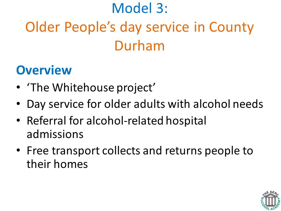 Model 3: Older People's day service in County Durham Overview 'The Whitehouse project' Day service for older adults with alcohol needs Referral for alcohol-related hospital admissions Free transport collects and returns people to their homes