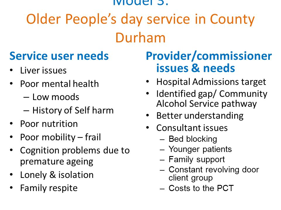 Model 3: Older People's day service in County Durham Service user needs Liver issues Poor mental health – Low moods – History of Self harm Poor nutrition Poor mobility – frail Cognition problems due to premature ageing Lonely & isolation Family respite Provider/commissioner issues & needs Hospital Admissions target Identified gap/ Community Alcohol Service pathway Better understanding Consultant issues –Bed blocking –Younger patients –Family support –Constant revolving door client group –Costs to the PCT