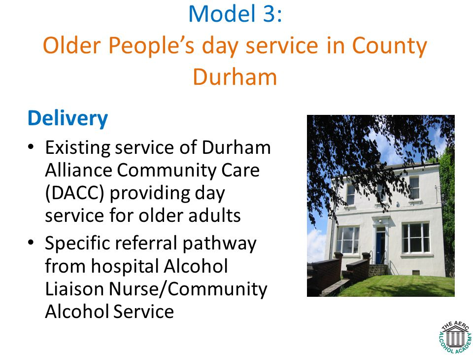 Model 3: Older People's day service in County Durham Delivery Existing service of Durham Alliance Community Care (DACC) providing day service for older adults Specific referral pathway from hospital Alcohol Liaison Nurse/Community Alcohol Service