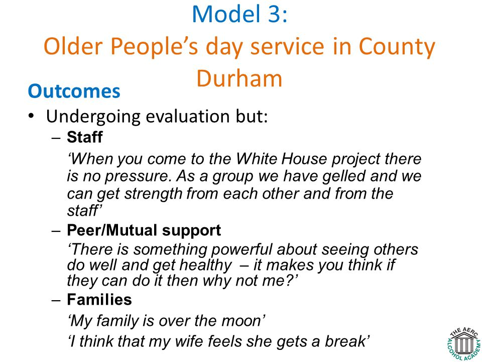 Model 3: Older People's day service in County Durham Outcomes Undergoing evaluation but: –Staff 'When you come to the White House project there is no pressure.