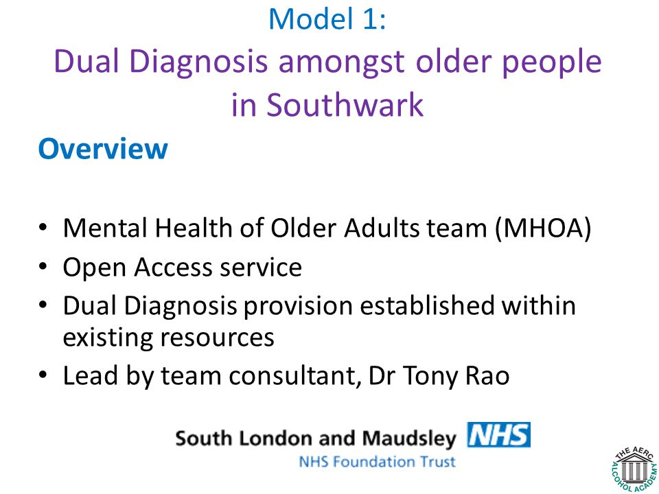 Model 1: Dual Diagnosis amongst older people in Southwark Overview Mental Health of Older Adults team (MHOA) Open Access service Dual Diagnosis provision established within existing resources Lead by team consultant, Dr Tony Rao