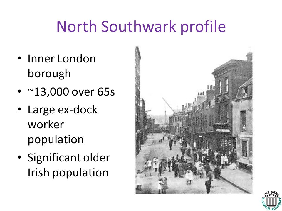 North Southwark profile Inner London borough ~13,000 over 65s Large ex-dock worker population Significant older Irish population