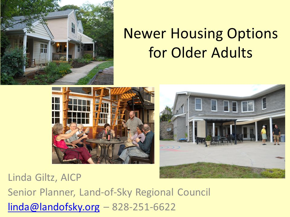 Newer Housing Options for Older Adults Linda Giltz, AICP Senior Planner, Land-of-Sky Regional Council linda@landofsky.orglinda@landofsky.org – 828-251-6622