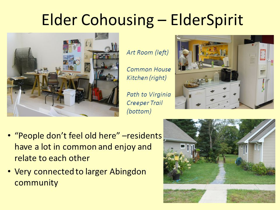 Elder Cohousing – ElderSpirit People don't feel old here –residents have a lot in common and enjoy and relate to each other Very connected to larger Abingdon community Art Room (left) Common House Kitchen (right) Path to Virginia Creeper Trail (bottom)