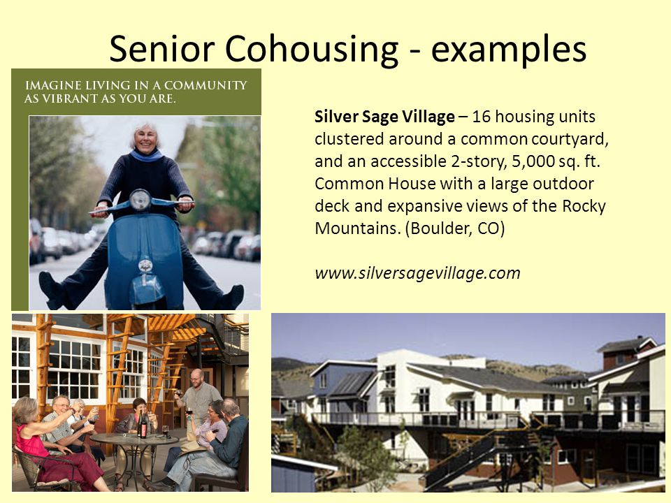 Senior Cohousing - examples Silver Sage Village – 16 housing units clustered around a common courtyard, and an accessible 2-story, 5,000 sq.