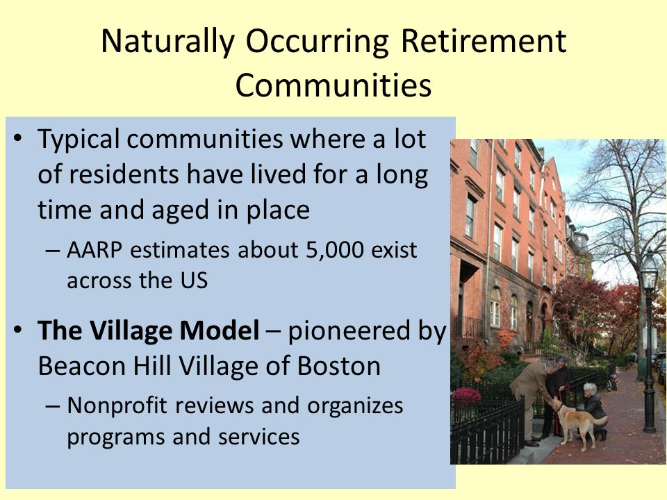 Naturally Occurring Retirement Communities Typical communities where a lot of residents have lived for a long time and aged in place – AARP estimates about 5,000 exist across the US The Village Model – pioneered by Beacon Hill Village of Boston – Nonprofit reviews and organizes programs and services