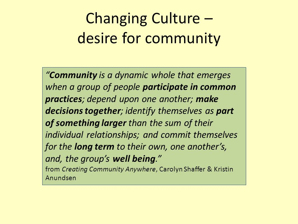 "Changing Culture – desire for community ""Community is a dynamic whole that emerges when a group of people participate in common practices; depend upon"