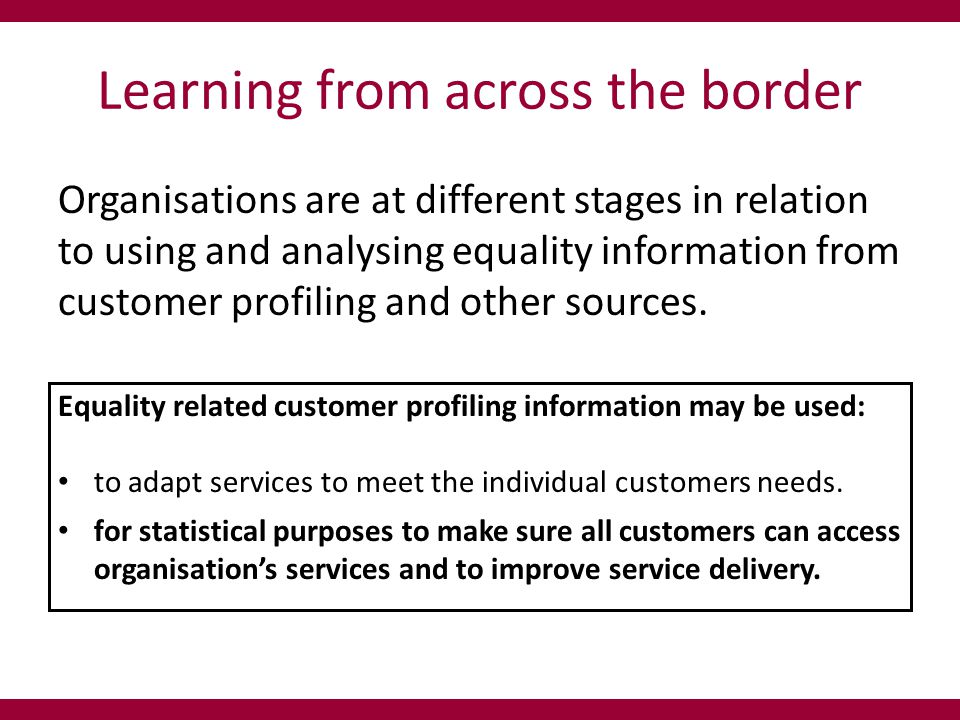 Learning from across the border Currently many organisations that have collected customer profiling information will present it in the following format: The question is when only analysed to this level what does this data actually tell us?