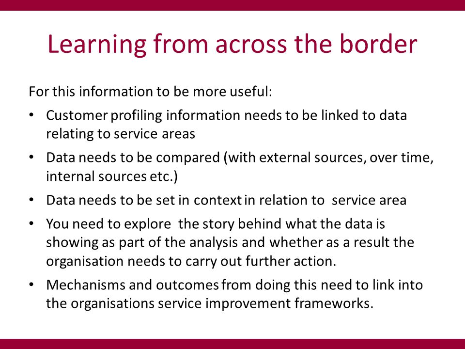 Learning from across the border For this information to be more useful: Customer profiling information needs to be linked to data relating to service areas Data needs to be compared (with external sources, over time, internal sources etc.) Data needs to be set in context in relation to service area You need to explore the story behind what the data is showing as part of the analysis and whether as a result the organisation needs to carry out further action.