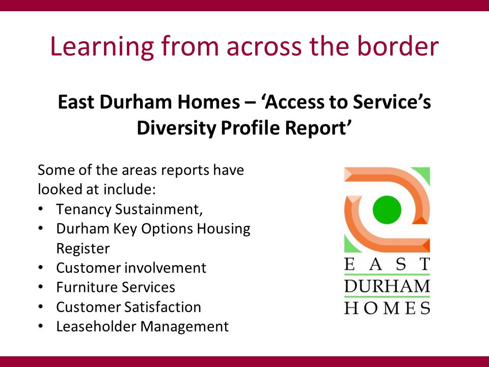 Learning from across the border East Durham Homes – 'Access to Service's Diversity Profile Report' Some of the areas reports have looked at include: Tenancy Sustainment, Durham Key Options Housing Register Customer involvement Furniture Services Customer Satisfaction Leaseholder Management