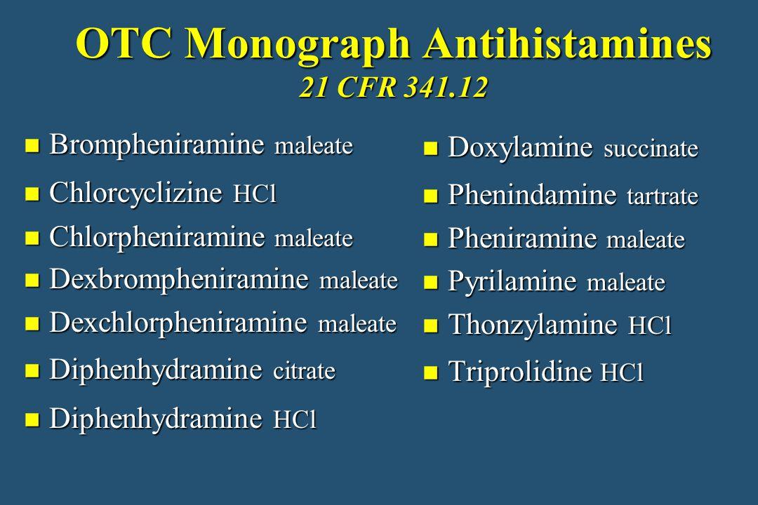 OTC Monograph Antihistamines 21 CFR 341.12 n Brompheniramine maleate n Chlorcyclizine HCl n Chlorpheniramine maleate n Dexbrompheniramine maleate n Dexchlorpheniramine maleate n Diphenhydramine citrate n Diphenhydramine HCl n Doxylamine succinate n Phenindamine tartrate n Pheniramine maleate n Pyrilamine maleate n Thonzylamine HCl n Triprolidine HCl