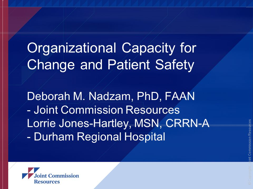 © Copyright, Joint Commission Resources Organizational Capacity for Change and Patient Safety Deborah M.