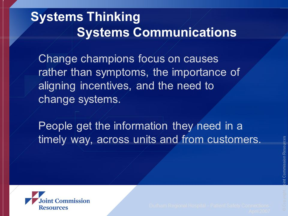 Durham Regional Hospital – Patient Safety Connections- April 2007 © Copyright, Joint Commission Resources Systems Thinking Systems Communications Change champions focus on causes rather than symptoms, the importance of aligning incentives, and the need to change systems.