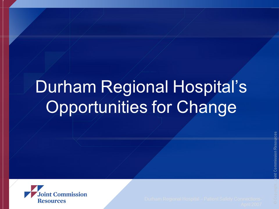 Durham Regional Hospital – Patient Safety Connections- April 2007 © Copyright, Joint Commission Resources Durham Regional Hospital's Opportunities for Change