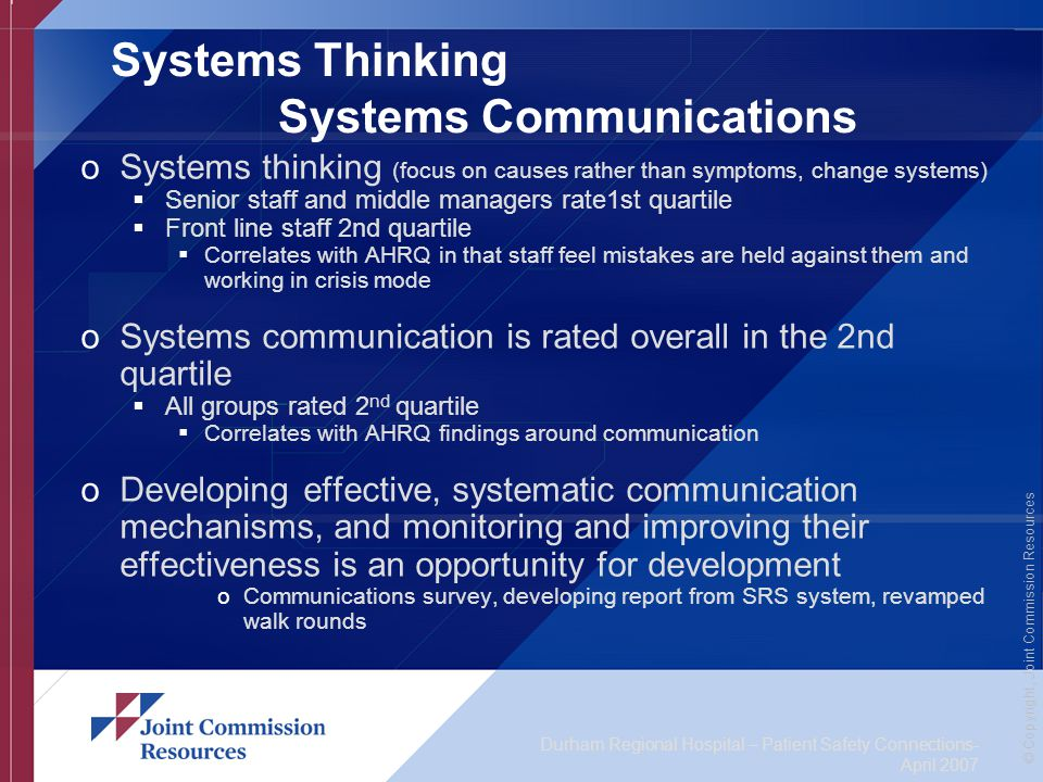Durham Regional Hospital – Patient Safety Connections- April 2007 © Copyright, Joint Commission Resources Systems Thinking Systems Communications oSystems thinking (focus on causes rather than symptoms, change systems)  Senior staff and middle managers rate1st quartile  Front line staff 2nd quartile  Correlates with AHRQ in that staff feel mistakes are held against them and working in crisis mode oSystems communication is rated overall in the 2nd quartile  All groups rated 2 nd quartile  Correlates with AHRQ findings around communication oDeveloping effective, systematic communication mechanisms, and monitoring and improving their effectiveness is an opportunity for development oCommunications survey, developing report from SRS system, revamped walk rounds