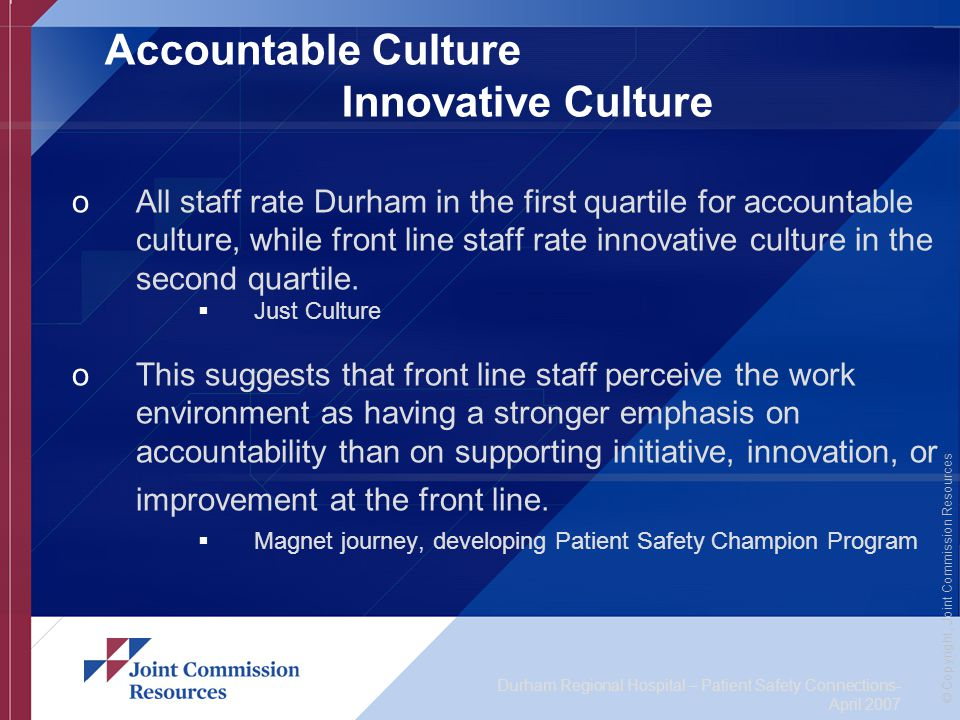 Durham Regional Hospital – Patient Safety Connections- April 2007 © Copyright, Joint Commission Resources Accountable Culture Innovative Culture oAll staff rate Durham in the first quartile for accountable culture, while front line staff rate innovative culture in the second quartile.