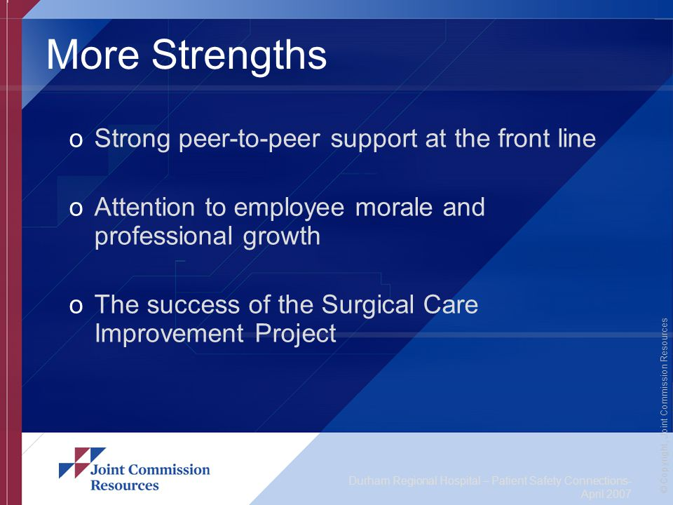Durham Regional Hospital – Patient Safety Connections- April 2007 © Copyright, Joint Commission Resources More Strengths oStrong peer-to-peer support at the front line oAttention to employee morale and professional growth oThe success of the Surgical Care Improvement Project