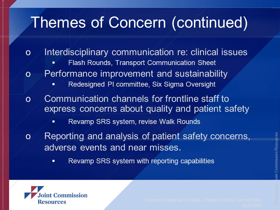 Durham Regional Hospital – Patient Safety Connections- April 2007 © Copyright, Joint Commission Resources Themes of Concern (continued) oInterdisciplinary communication re: clinical issues  Flash Rounds, Transport Communication Sheet oPerformance improvement and sustainability  Redesigned PI committee, Six Sigma Oversight oCommunication channels for frontline staff to express concerns about quality and patient safety  Revamp SRS system, revise Walk Rounds oReporting and analysis of patient safety concerns, adverse events and near misses.
