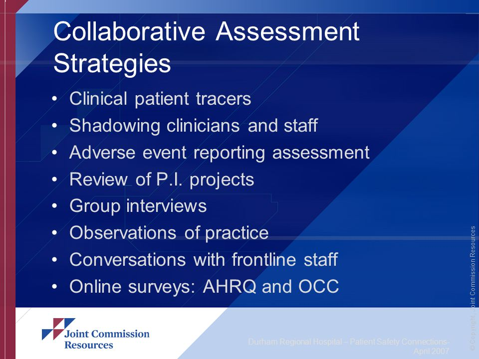 Durham Regional Hospital – Patient Safety Connections- April 2007 © Copyright, Joint Commission Resources Collaborative Assessment Strategies Clinical patient tracers Shadowing clinicians and staff Adverse event reporting assessment Review of P.I.