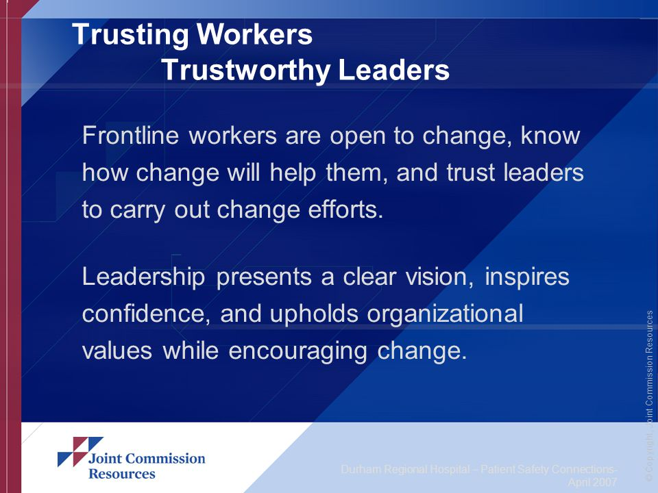 Durham Regional Hospital – Patient Safety Connections- April 2007 © Copyright, Joint Commission Resources Trusting Workers Trustworthy Leaders Frontline workers are open to change, know how change will help them, and trust leaders to carry out change efforts.