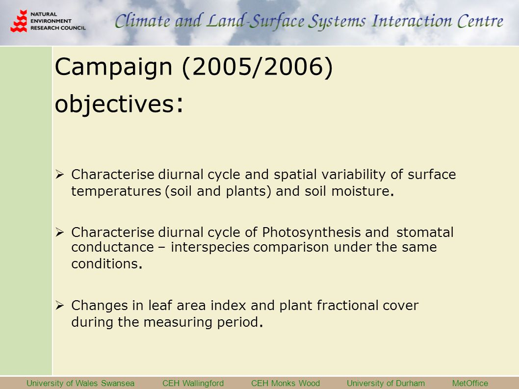 University of Wales Swansea CEH Wallingford CEH Monks Wood University of Durham MetOffice Campaign (2005/2006) objectives :  Characterise diurnal cycle and spatial variability of surface temperatures (soil and plants) and soil moisture.