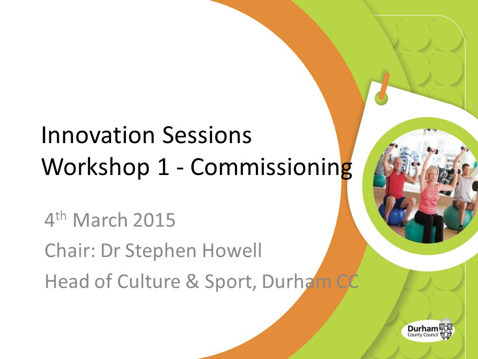 Innovation Sessions Workshop 1 - Commissioning 4 th March 2015 Chair: Dr Stephen Howell Head of Culture & Sport, Durham CC