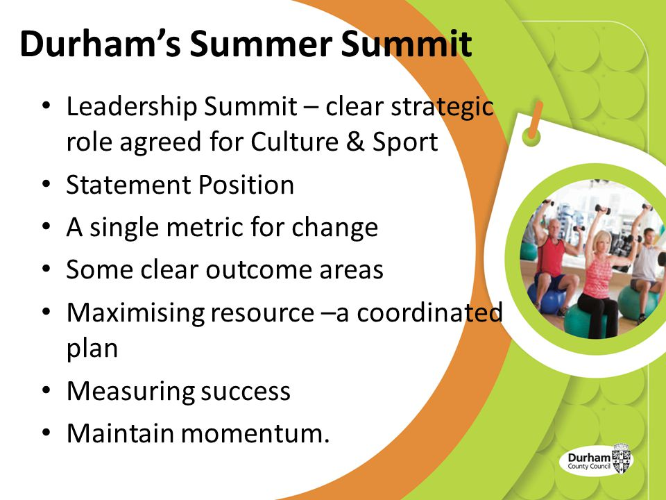 Durham's Summer Summit Leadership Summit – clear strategic role agreed for Culture & Sport Statement Position A single metric for change Some clear outcome areas Maximising resource –a coordinated plan Measuring success Maintain momentum.