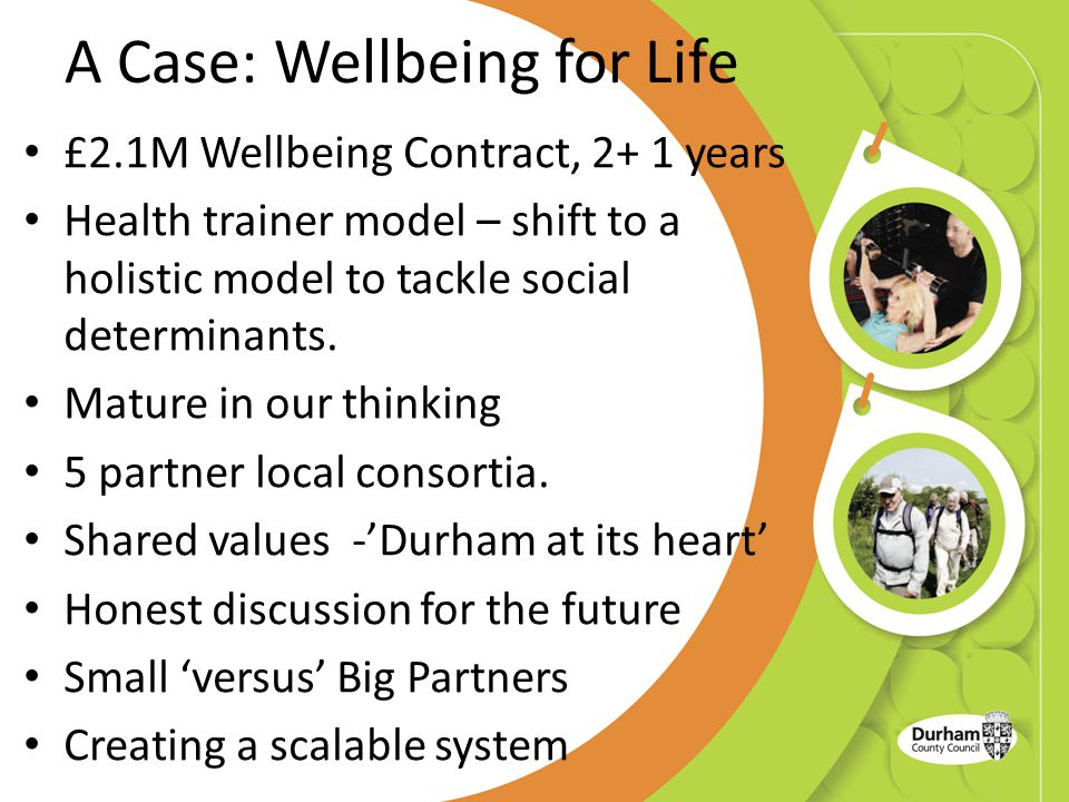 A Case: Wellbeing for Life £2.1M Wellbeing Contract, 2+ 1 years Health trainer model – shift to a holistic model to tackle social determinants.