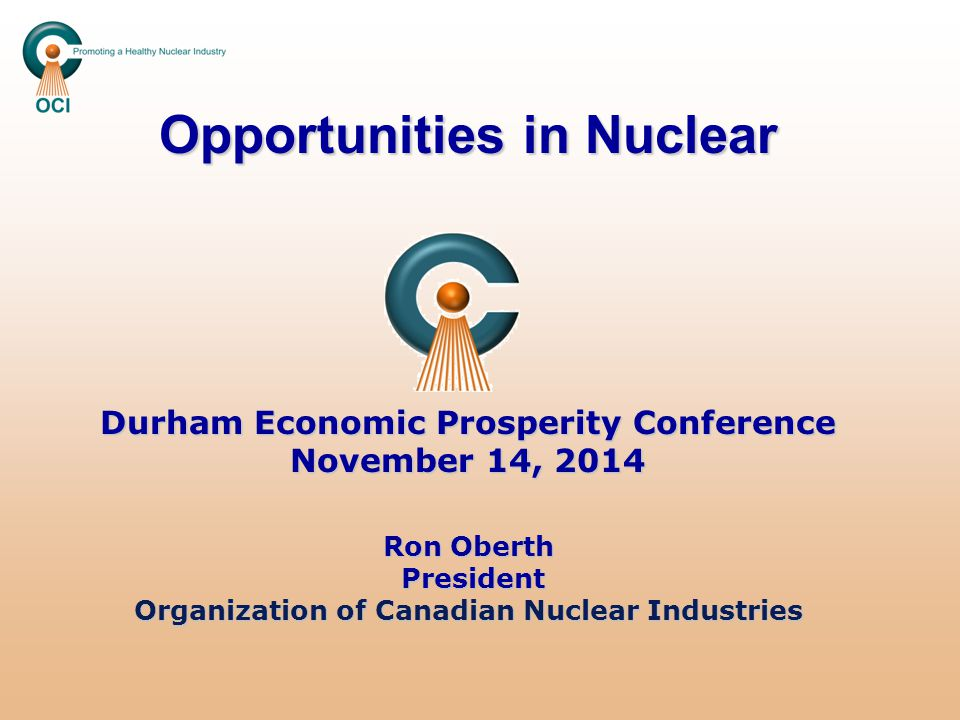 Opportunities in Nuclear Durham Economic Prosperity Conference November 14, 2014 Ron Oberth President Organization of Canadian Nuclear Industries