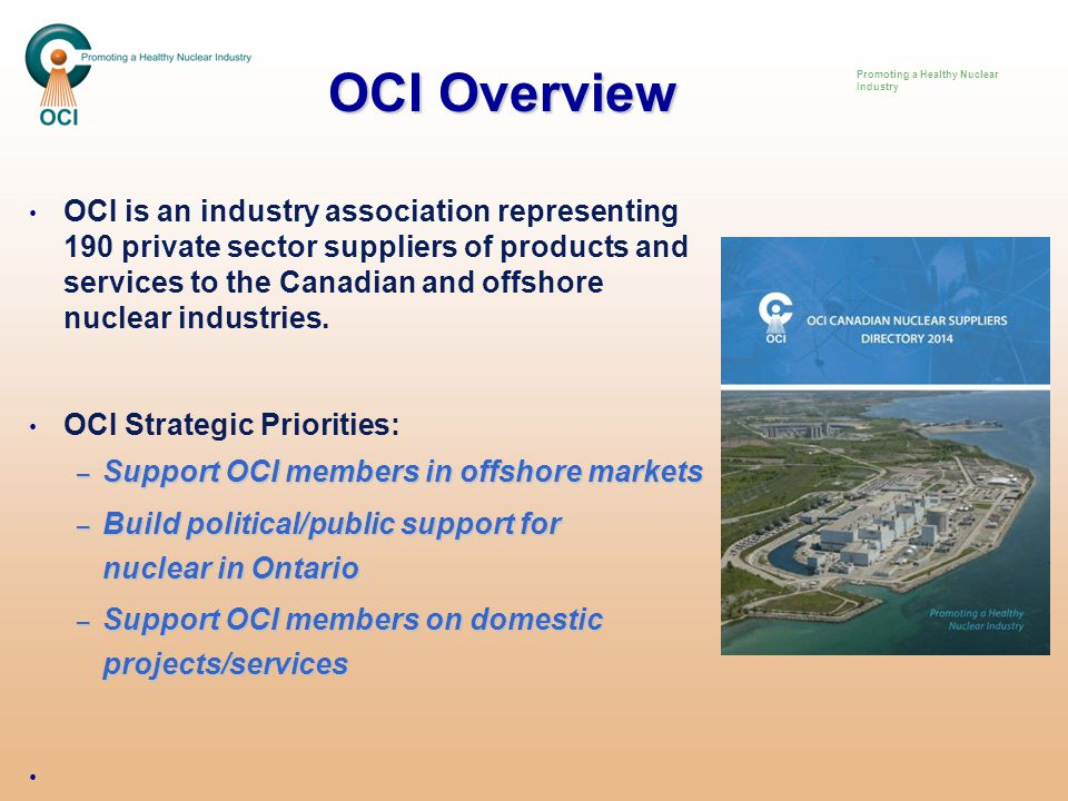 Opportunities for Durham Policy – Ontario/Canada vision to be Tier One Nuclear Nation – Better Business Climate Act 2014 Create Competitive Cluster Development Plans Minister Brad Duguid at OCI AGM Dinner November 20 in Ajax Workforce / Leadership – Leadership Program led by UOIT / Industry – Model: Leadership Energy Carolinas Supply Chain Development / Research – Expand manufacturing education/R&D –Durham College/UOIT – Model: Nuclear Advanced Manufacturing Research Center (UK) Energy Production & Infrastructure Center UNC Charlotte