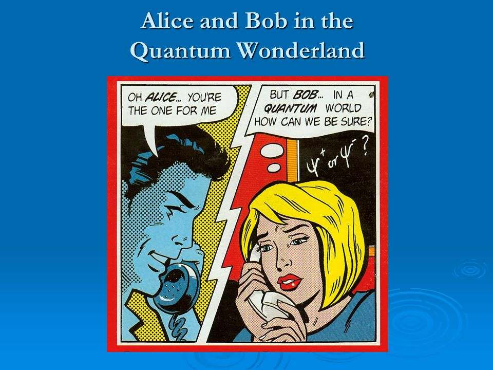 Alice and Bob in the Quantum Wonderland