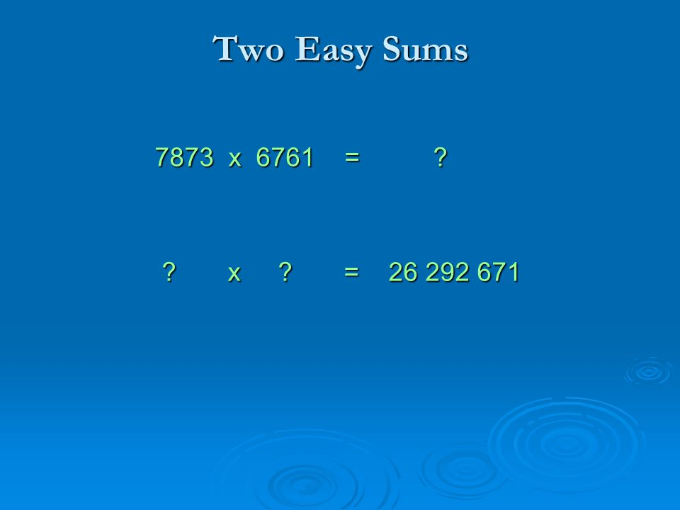 Two Easy Sums 7873 x 6761 = 7873 x 6761 = x = 26 292 671 x = 26 292 671