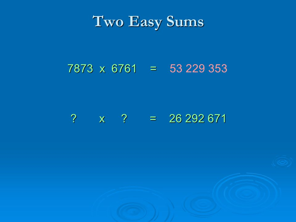 Two Easy Sums 7873 x 6761 = 7873 x 6761 = x = 26 292 671 x = 26 292 671 53 229 353